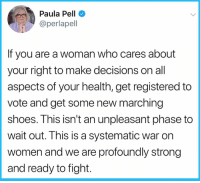 Memes, Shoes, and Pell: Paula Pell  @perlapel  If you are a woman who cares about  your right to make decisions on all  aspects of your health, get registered to  vote and get some new marching  shoes. This isn't an unpleasant phase to  wait out. This is a systematic war on  women and we are profoundly strong  and ready to fight.