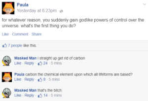 People Like: Paula  Yesterday at 6:23pm  for whatever reason, you suddenly gain godlike powers of control over the  universe. what's the first thing you do?  Like · Comment - Share  37 people like this.  Masked Man i straight up get rid of carbon  Like - Reply 6 24 - 5 mins  Paula carbon the chemical element upon which all lifeforms are based?  Like - Reply 38 - 5 mins  Masked Man that's the bitch  Like - Reply 6 14 - 5 mins
