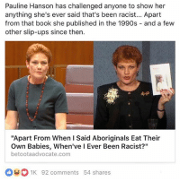 """""""That stuff wasn't even THAT racist anyway"""": Pauline Hanson has challenged anyone to show her  anything she's ever said that's been racist... Apart  from that book she published in the 1990s  and a few  other slip-ups since then.  """"Apart From When I Said Aboriginals Eat Their  Own Babies, When've l Ever Been Racist?""""  betootaadvocate, com  01K 92 comments 54 shares """"That stuff wasn't even THAT racist anyway"""""""
