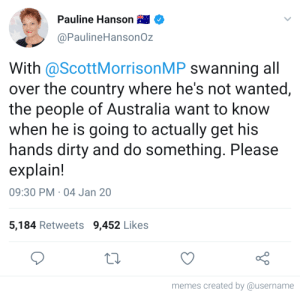 If only this was true: Pauline Hanson  @PaulineHansonOz  With @ScottMorrisonMP swanning all  over the country where he's not wanted,  the people of Australia want to know  when he is going to actually get his  hands dirty and do something. Please  explain!  09:30 PM · 04 Jan 20  5,184 Retweets 9,452 Likes  memes created by @username If only this was true