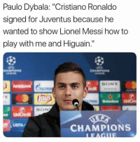"""Cristiano Ronaldo, Memes, and Sony: Paulo Dybala: """"Cristiano Ronaldo  signed for Juventus because he  wanted to show Lionel Messi how to  play with me and Higuain.""""  SONY  ISSAN  SON  CHAMPIONS Dybala 😂😂"""