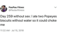Choke Me: PauPau Fitnes  @Paulavfitness  Day 259 without sex: I ate two Popeyes  biscuits without water so it could choke  me  11:22 AM Jul 15, 2018