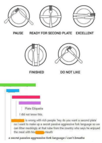 #CFPics #funny: PAUSE  READY FOR SECOND PLATE EXCELLENT  DO NOT LIKE  FINISHED  Plate Etiquette  l did not know this.  is wrong with rich people hey do you want  a second plate  no iwant to make up a secret passive aggressive fork language so we  can titter mockingly at that rube from the country who says he enjoyed  the meal with his mouth  a secret passive aggressive fork language i can't breathe #CFPics #funny