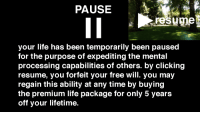 """Life, Reddit, and Free: PAUSE  your life has been temporarily been paused  for the purpose of expediting the mental  processing capabilities of others. by clicking  resume, you forfeit your free will. you may  regain this ability at any time by buying  the premium life package for only 5 years  off your lifetime <p>[<a href=""""https://www.reddit.com/r/surrealmemes/comments/7h61nh/paused/"""">Src</a>]</p>"""