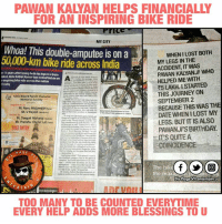Bike Riding, Journey, and Memes: PAWAN KALMAN HELPS FINANCIALLY  FOR AN INSPIRING BIKE RIDE  MY CITY  Whoa! This double-amputee is on a  BOTH  50,000 km bike ride across India  MY LEGS IN THE  ACCIDENT, IT WAS  PAWAN KALYANJI WHO  er 11 years after losing both his legsinatrain  ident Gota Satish Kumar has embarked on an A  -inspiring bike ride across thenation.  HELPED ME WITH  R5 LAKH. ISTARTED  's why  THIS JOURNEY ON  Tabla Wizard Pandit Chatural  SEPTEMBER 2  BECAUSE THIS WAS THE  Pt. Ronu Majumdaraiveri  Sh. U Rajesh wand  DATE WHEN ILOST MY  Pt. Deepak Maharaj  LEGS. BUT ITIS ALSO  Sh. Pranshu Chatur Laloau  PAWANJ'S BIRTHDAY.  FREE ENTRY  ITS QUITE A  COINCIDENCE  PAGE  the disabled but in the  The bikeN  Dis Page vil entertain u  ERTA  PL  TOO MANY TO BE COUNTED EVERYTIME  EVERY HELP ADDS MORE BLESSINGS TO U Take A Bow Mr PawanKalyan
