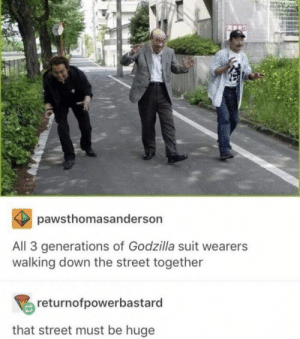 https://t.co/vjUJn1HzMN: pawsthomasanderson  All 3 generations of Godzilla suit wearers  walking down the street together  returnofpowerbastard  that street must be huge https://t.co/vjUJn1HzMN