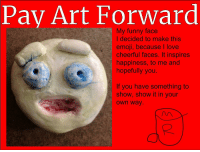 funny face: Pay Art Forward  My funny face  I decided to make this  emoji, because I love  cheerful faces. It inspires  happiness, to me and  hopefully you  If you have something to  show, show it in your  own way.  2