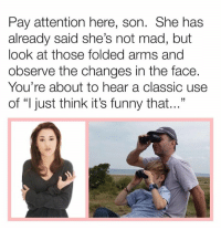 "Dank, Funny, and Mad: Pay attention here, son. She has  already said she's not mad, but  look at those folded arms and  observe the changes in the face.  You're about to hear a classic use  of ""l just think it's funny that...""  31"
