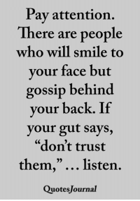"Memes, Smile, and Back: Pay attention.  There are people  who will smile to  your face but  gossip behind  your back. If  your gut says,  ""don't trust  them,""... listen.  QuotesJournal  CS  05 <3"