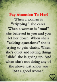 """Asking Questions: Pay Attention To Her!  When a woman is  """"tripping"""" she cares.  When a woman is """"mad""""  she believed in you and y  ou  let her down. When she's  """"asking questions"""" she is  trying to gain clarity. When  she's quiet and letting things  """"slide"""" she is giving up.  when she's not doing any of  the above just know you  lost a good woman."""