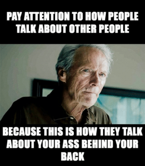 The worst: PAY ATTENTION TO HOW PEOPLE  TALK ABOUT OTHER PEOPLE  BECAUSE THIS IS HOW THEY TALK  ABOUT YOUR AsS BEHIND YOUR  BACK The worst