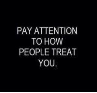 Memes, 🤖, and Pay Attention: PAY ATTENTION  TO HOW  PEOPLE TREAT  YOU