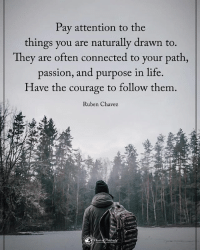 Memes, Courageous, and 🤖: Pay attention to the  things you are naturally drawn to.  They are often connected to your path  passion, and purpose in life.  Have the courage to follow them  Ruben Chavez Pay attention to the things you are naturally drawn to. They are often connected to your path, passion, and purpose in life, Have the courage to follow them. - Ruben Chavez powerofpositivity