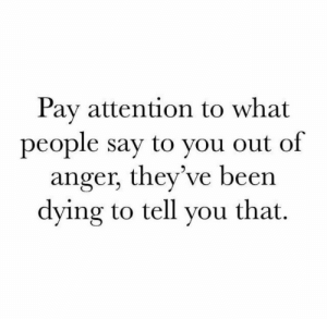 pay attention: Pay attention to what  people say to you out of  anger, they've been  dying to tell you that.
