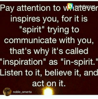 """omerta: Pay attention to whatever  inspires you, for it is  spirit trying to  communicate with you,  that's why it's called  """"inspiration"""" as """"in-spirit.""""  Listen to it, believe it, and  act on it  noble omerta"""