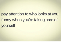 Facts, Funny, and Memes: pay attention to who looks at you  funny when you're taking care of  yourself Facts 💯 WSHH