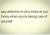 Facts, Funny, and Who: pay attention to who looks at you  funny when you're taking care of  yourself Facts 💯 https://t.co/RdDEiMhPLW