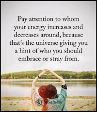 Energy, Memes, and To Whom: Pay attention to whom  your energy increases and  decreases around, because  that's the universe giving you  a hint of who you should  embrace or stray from Pay attention to whom your energy increases and decreases around, because that's the universe giving you a hint of who you should embrace or stray from. powerofpositivity