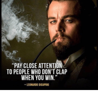 "you win: ""PAY CLOSE ATTENTION  TO PEOPLE WHO DON'T CLAP  WHEN YOU WIN.""  LEONARDO DICAPRIO"