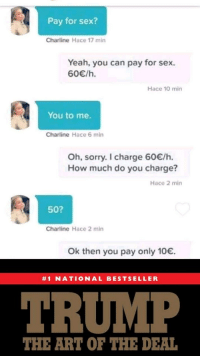 Didnt expect that reaction, but thats okay via /r/memes https://ift.tt/2QHRqsa: Pay for sex?  Charline Hace 17 min  Yeah, you can pay for sex.  60/h.  Hace 10 min  You to me.  Charline Hace 6 min  Oh, sorry. I charge 60/h.  How much do you charge?  Hace 2 min  50?  Charline Hace 2 min  Ok then you pay only 10.  #1 NATIONAL BESTSELLER  TRUMP  THE ART OF THE DEAL Didnt expect that reaction, but thats okay via /r/memes https://ift.tt/2QHRqsa