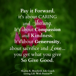 Living Life With Passion <3: Pay it Forward,  it's about CARING  and Sharing  It's about Compassion  and Kindness.  It's about Generosity,  about sacrifice and Love...  you get what you give  So Give Good.  Sharon K. Brayfield, Life Coach  Living Life With PassionTM Living Life With Passion <3