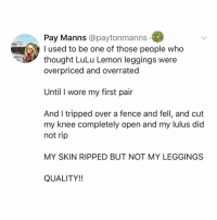 Memes, Leggings, and Hell: Pay Manns @paytonmanns  used to be one of those people who  thought LuLu Lemon leggings were  overpriced and overrated  Until I wore my first pair  And I tripped over a fence and fell, and cut  my knee completely open and my lulus did  not rip  MY SKIN RIPPED BUT NOT MY LEGGINGS  QUALITY!! Post 1602: y the hELL havent u followed @kalesaladquotes yet