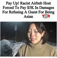 "A Riverside woman and her three friends made a two-hour drive in harrowing winter weather for a weekend trip to Big Bear, only to find once she arrived the group would be denied shelter because of her race. Dyne Suh is speaking out about the Feb. 17 incident in which an Airbnb host in Running Springs told her she was canceling the booking Suh had made because she is Asian. ""I wouldn't rent to you if you were the last person on Earth,"" screenshots show the host told Suh. ""One word says it all. Asian."" When Suh said she would report the action to Airbnb officials, the host replied: ""It's why we have Trump."" http:-ktla.com-2017-04-06-riverside-woman-denied-lodging-on-airbnb-during-big-bear-snow-storm-because-of-her-race-: Pay Up! Racist Airbnb Host  Forced To Pay $5K In Damages  For Refusing A Guest For Being  Asian TR A Riverside woman and her three friends made a two-hour drive in harrowing winter weather for a weekend trip to Big Bear, only to find once she arrived the group would be denied shelter because of her race. Dyne Suh is speaking out about the Feb. 17 incident in which an Airbnb host in Running Springs told her she was canceling the booking Suh had made because she is Asian. ""I wouldn't rent to you if you were the last person on Earth,"" screenshots show the host told Suh. ""One word says it all. Asian."" When Suh said she would report the action to Airbnb officials, the host replied: ""It's why we have Trump."" http:-ktla.com-2017-04-06-riverside-woman-denied-lodging-on-airbnb-during-big-bear-snow-storm-because-of-her-race-"