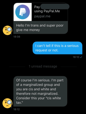 """I'm trans, give me money: Pay  using PayPal.Me  paypal.me  Hello l'm trans and super poor  give me money  18:08  I can't tell if this is a serious  request or not.  18:10 /  1 unread message  Of course l'm serious. I'm part  of a marginalized group and  you are cis and white and  therefore not marginalized.  Consider this your """"cis white  tax.""""  18:12 I'm trans, give me money"""