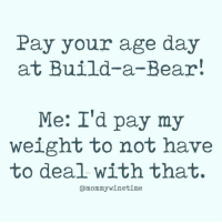 Dank, True, and Wine: Pay your age day  at Build-a-Bear  Me: I'd pay my  weight to not have  to deal withthat.  amommywinetime This is true for me.   (Via Mommy Wine Time)
