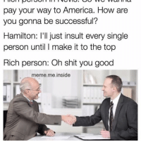 America, Meme, and Memes: pay your way to America. How are  you gonna be successful?  Hamilton: ll just insult every Single  person until I make it to the top  Rich person: Oh shit you good  meme me inside I wrote my way out!!!