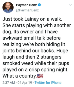 Iphone, Lit, and Twitter: Payman Benz  @PaymanBenz  Just took Lainey on a walk  She starts playing with another  dog. Its owner and I have  awkward small talk before  realizing we're both hiding lit  joints behind our backs. Huge  laugh and then 2 strangers  smoked weed while their pups  played on a crisp spring night  What a country  2:37 AM 04 Apr 19 Twitter for iPhone USA