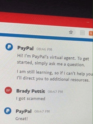 PayPal's virtual agent: PayPal 08:46 PM  Hi! I'm PayPal's virtual agent. To get  started, simply ask me a question.  I am still learning, so if I can't help you  I'll direct you to additional resources.  Brady Pettit 08:47 PM  I got scammed  PayPal 08:47 PM  Great! PayPal's virtual agent