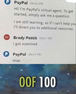 PayPal help. by voldeurk MORE MEMES: PayPal 08:46 PM  Hi! I'm PayPal's virtual agent. To get  started, simply ask me a question.  I am still learning, so if I can't help you  I'll direct you to additional resources.  Brady Pettit 08:47 PM  I got scammed  BP  PayPal  08:47 PM  Imao  OOF 100 PayPal help. by voldeurk MORE MEMES