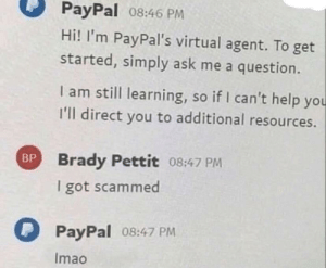Virtual: PayPal 08:46 PM  Hi! I'm PayPal's virtual agent. To get  started, simply ask me a question.  I am still learning, so if I can't help you  I'll direct you to additional resources.  BP Brady Pettit 08:47 PM  I got scammed  PayPal 08:47 PM  Imao