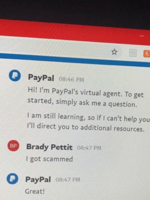 Machine learning nowadays…: PayPal 08:46 PM  Hi! I'm PayPal's virtual agent. To get  started, simply ask me a question.  I am still learning, so if I can't help you  I'll direct you to additional resources.  Brady Pettit 08:47 PM  BP  I got scammed  PayPal 08:47 PM  Great! Machine learning nowadays…