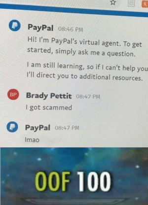 Anaconda, Dank, and Memes: PayPal o8:46 PM  Hi! I'm PayPal's virtual agent. To get  started, simply ask me a question.  I am still learning, so if I can't help you  I'll direct you to additional resources.  Brady Pettit 08:47 PrM  I got scammed  BP  PayPal 08:47 PM  Imao  00F 100 Can we get an F in the chat pls by Ri1020 MORE MEMES