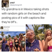 Memes, 🤖, and Random: payt  @payton grett  My grandma is in Mexico taking shots  with random girls on the beach and  posting pics of it with captions like  they're bff's.  Doreen Grett  18 mins.  Shots with the girls  ASIAN  ON And I'm here tryna get to a higher level of consciousness.