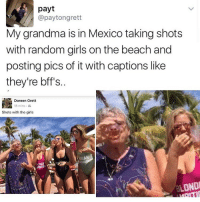 "Girl Memes, Random, and The Beach: payt  @paytongrett  My grandma is in Mexico taking shots  with random girls on the beach and  posting pics of it with captions like  they're bff's.  Doreen Grett  18 mins  Shots with the girls  LONDI ""Where do you see yourself in 50 years?"" goals"