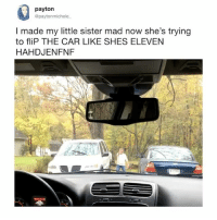 Omg, Relatable, and Mad: payton  @paytonmichele  I made my little sister mad now she's trying  to fliP THE CAR LIKE SHES ELEVEN  HAHDJENFNF OMG 😂😂 StrangerThings