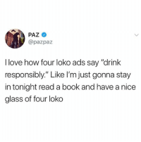 "Drink Responsibly: PAZ  @pazpaz  I love how four loko ads say ""drink  responsibly"" Like l'm just gonna stay  in tonight read a book and have a nice  glass of four loko"