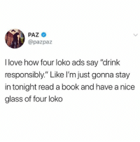 "Real talk 😂💯 WSHH: PAZ  @pazpaz  I love how four loko ads say ""drink  responsibly."" Like I'm just gonna stay  in tonight read a book and have a nice  glass of four loko Real talk 😂💯 WSHH"