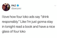 "Last time I had a four loko, I bit a stripper, until she bled, in New Orleans and woke up in the hospital. ""Drink Responsibly..."" 😂😂 fuck outta here.: PAZ  @pazpaz  I love how four loko ads say ""drink  responsibly."" Like I'm just gonna stay  in tonight read a book and have a nice  glass of four loko Last time I had a four loko, I bit a stripper, until she bled, in New Orleans and woke up in the hospital. ""Drink Responsibly..."" 😂😂 fuck outta here."