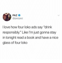 "Got a nice little Saturday planned... maybe go to Home Depot if we have time 😂💯🍹(@pazpaz): PAZ  @pazpaz  I love how four loko ads say ""drink  responsibly."" Like l'm just gonna stay  in tonight read a book and have a nice  glass of four loko Got a nice little Saturday planned... maybe go to Home Depot if we have time 😂💯🍹(@pazpaz)"