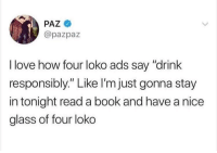 "Love, Memes, and Tbh: PAZ  @pazpaz  I love how four loko ads say ""drink  responsibly."" Like I'm just gonna stay  in tonight read a book and have a nice  glass of four loko On my way to get arrested, tbh"