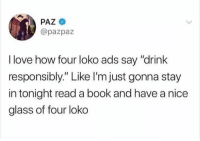 "Dank, Love, and Book: PAZ  @pazpaz  I love how four loko ads say ""drink  responsibly."" Like l'mjust gonna stay  in tonight read a book and have a nice  glass of four loko"