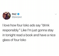 "Drink Responsibly: @pazpaz  I love how four loko ads say ""drink  responsibly."" Like I'm just gonna stay  in tonight read a book and have a nice  glass of four loko"