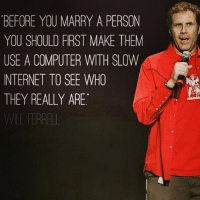 Who needs marriage counseling when you have Will Ferrell: BEFORE YOU MARRY A PERSON  YOU SHOULD FIRST MAKE THEM  USE A COMPUTER WITH SLOW  INTERNET TO SEE WHO  THEY REALLY ARE.  Fay Who needs marriage counseling when you have Will Ferrell
