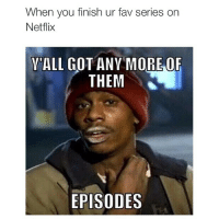 😂: When you finish ur fav series on  Netflix  ALL GOT ANY MORE OF  THEM  EPISODES 😂