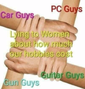 Relatable: PC Guys  Car Guys  Lying to Women  about how mte  our hobbies cost  Guitar Guys  un Guys Relatable