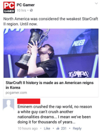 PC  PC Gamer  GAMER  10 hrs  B  North America was considered the weakest StarCraft  ll region. Until now.  StarCraft ll history is made as an American reigns  in Korea  pcgamer.com  Eminem crushed the rap world, no reason  a white guy can't crush another  nationalities dreams... l mean we've been  doing it for thousands of years...  10 hours ago  Like  It 231  Reply